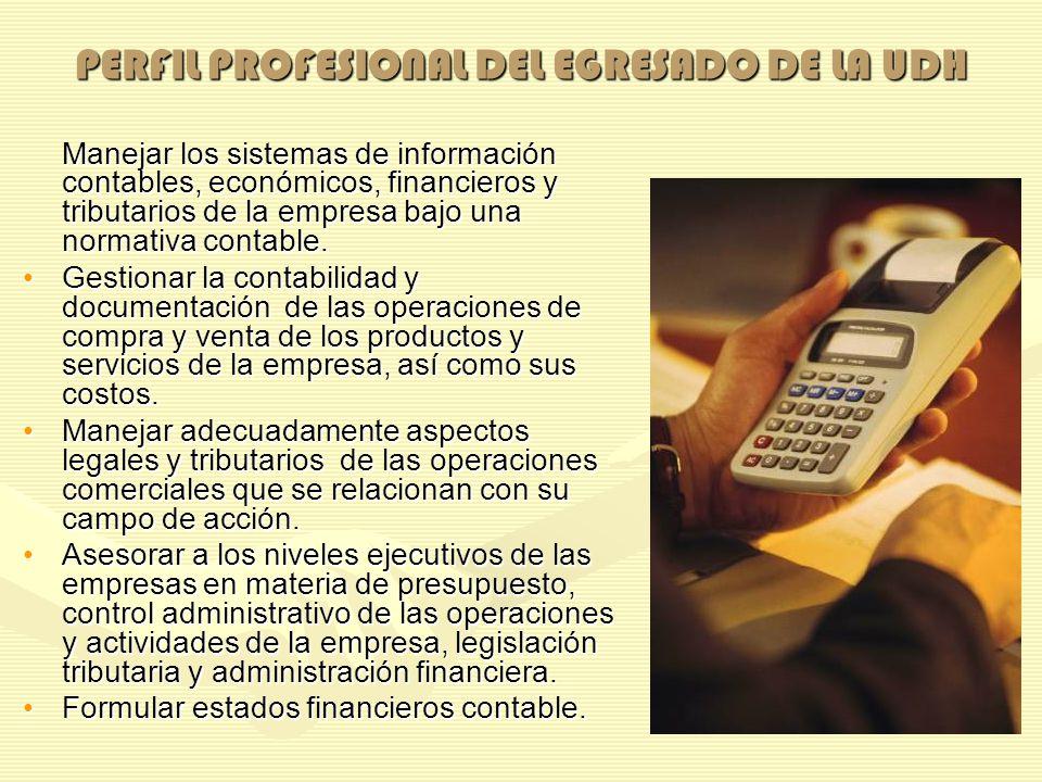 PERFIL PROFESIONAL DEL EGRESADO DE LA UDH Manejar los sistemas de información contables, económicos, financieros y tributarios de la empresa bajo una