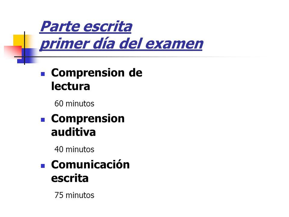 Parte escrita primer día del examen Comprension de lectura 60 minutos Comprension auditiva 40 minutos Comunicación escrita 75 minutos