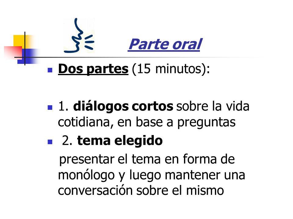 Parte oral Dos partes (15 minutos): 1. diálogos cortos sobre la vida cotidiana, en base a preguntas 2. tema elegido presentar el tema en forma de monó
