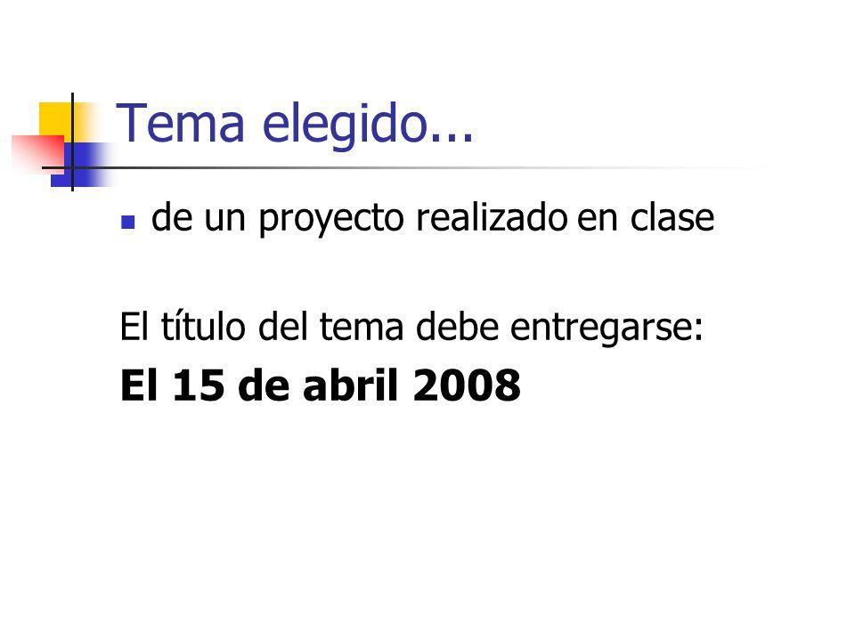 Tema elegido... de un proyecto realizado en clase El título del tema debe entregarse: El 15 de abril 2008
