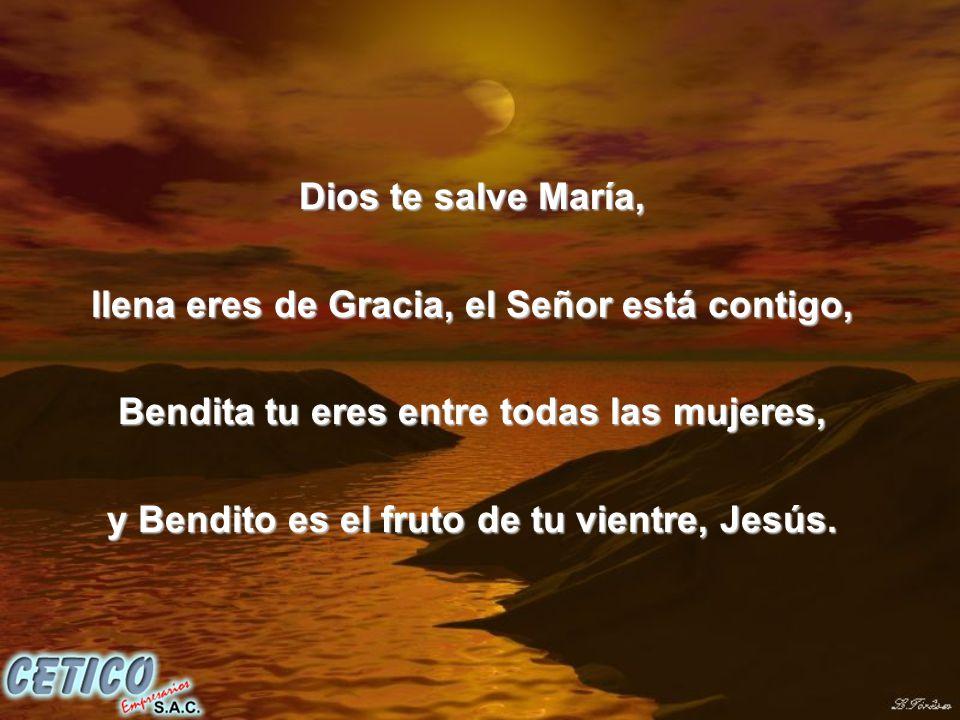 Dios te salve María, llena eres de Gracia, el Señor está contigo, Bendita tu eres entre todas las mujeres, y Bendito es el fruto de tu vientre, Jesús.