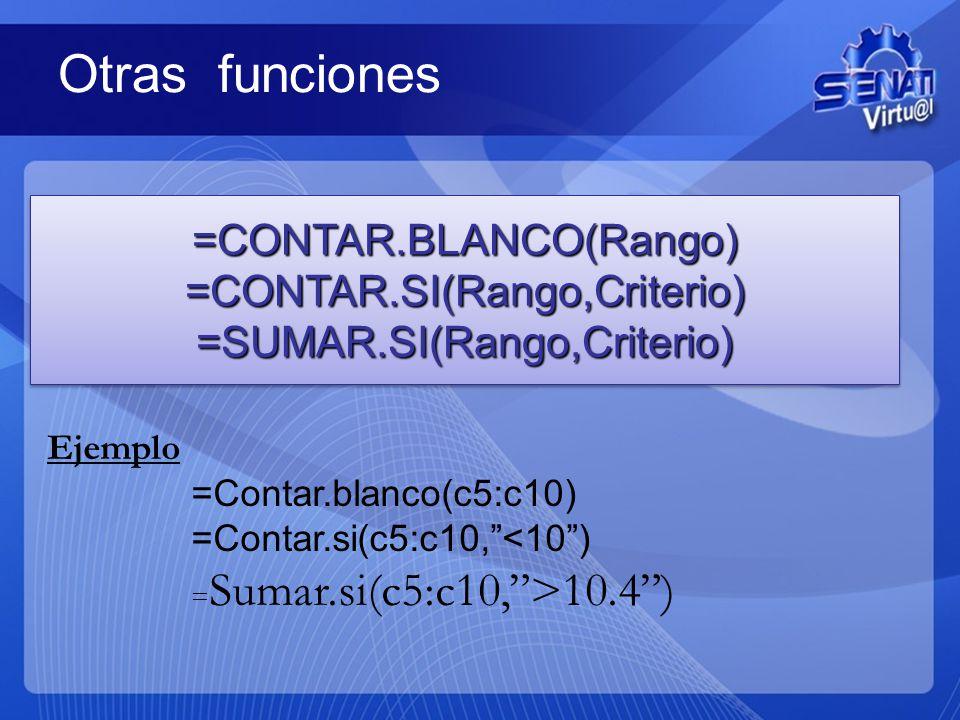 Otras funciones =CONTAR.BLANCO(Rango)=CONTAR.SI(Rango,Criterio)=SUMAR.SI(Rango,Criterio)=CONTAR.BLANCO(Rango)=CONTAR.SI(Rango,Criterio)=SUMAR.SI(Rango,Criterio) Ejemplo =Contar.blanco(c5:c10) =Contar.si(c5:c10,<10) = Sumar.si(c5:c10,>10.4)