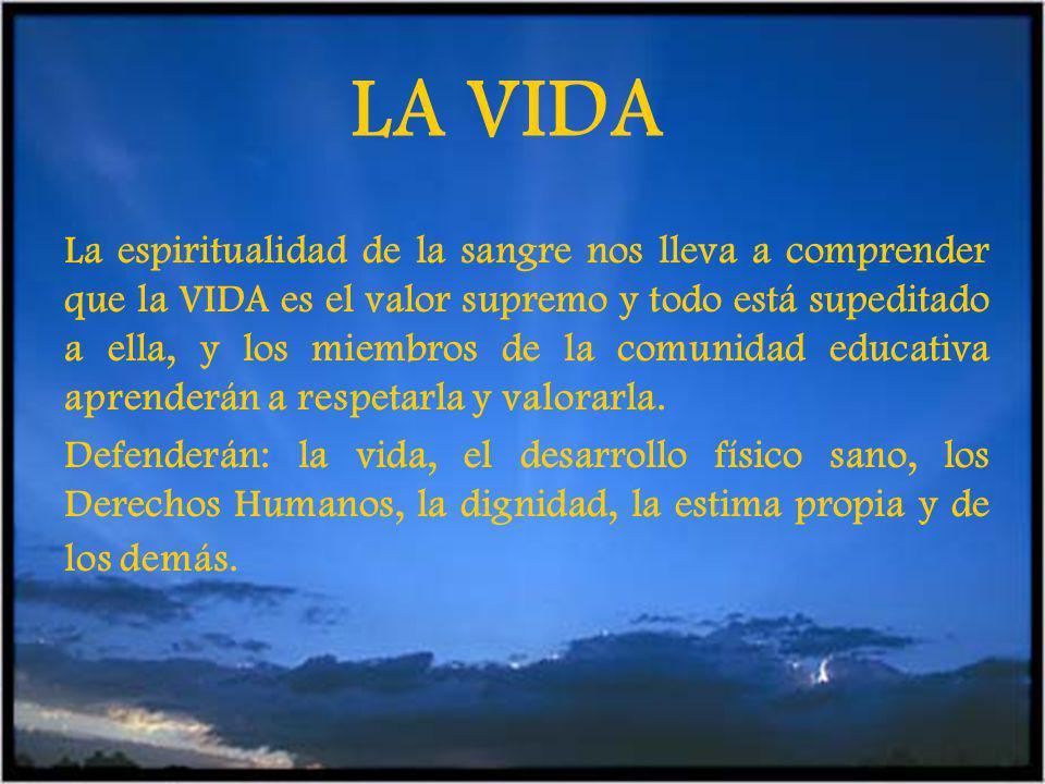 LA VIDA La espiritualidad de la sangre nos lleva a comprender que la VIDA es el valor supremo y todo está supeditado a ella, y los miembros de la comunidad educativa aprenderán a respetarla y valorarla.