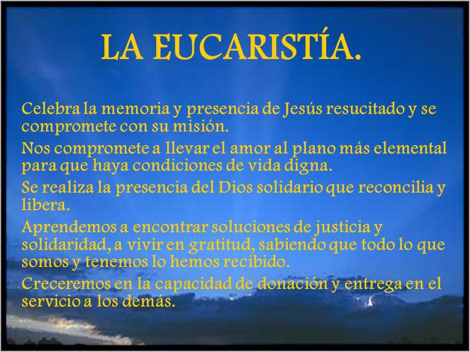 LA EUCARISTÍA.Celebra la memoria y presencia de Jesús resucitado y se compromete con su misión.