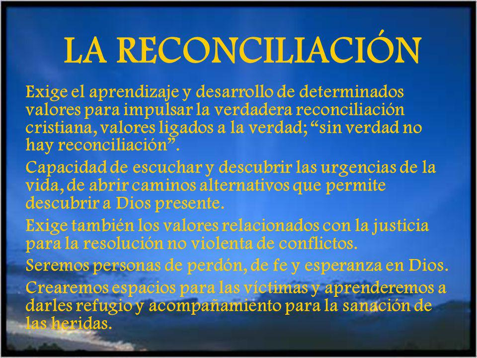 LA RECONCILIACIÓN Exige el aprendizaje y desarrollo de determinados valores para impulsar la verdadera reconciliación cristiana, valores ligados a la verdad; sin verdad no hay reconciliación.