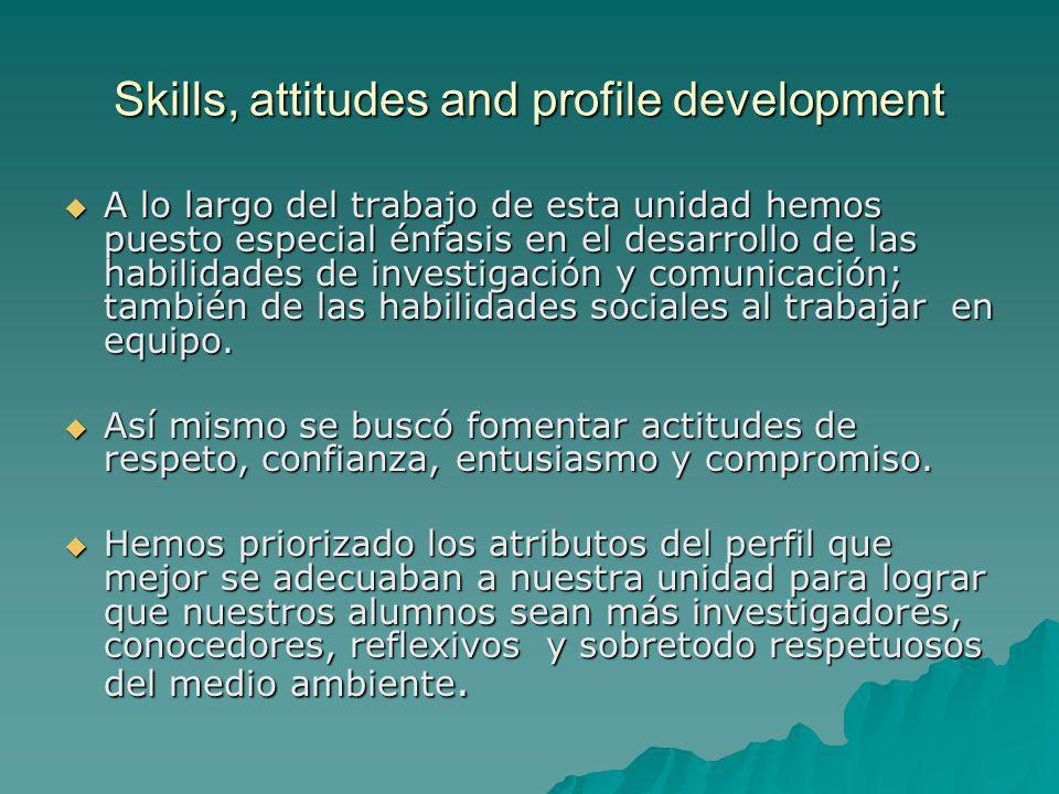 Skills, attitudes and profile development A lo largo del trabajo de esta unidad hemos puesto especial énfasis en el desarrollo de las habilidades de investigación y comunicación; también de las habilidades sociales al trabajar en equipo.