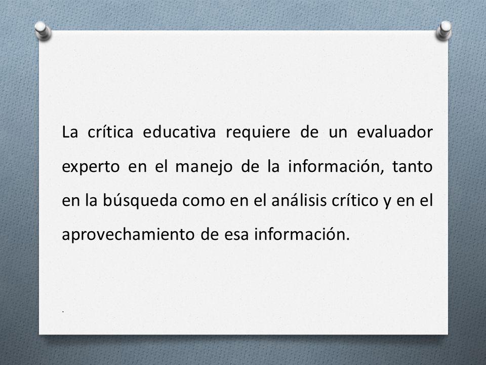 La crítica educativa requiere de un evaluador experto en el manejo de la información, tanto en la búsqueda como en el análisis crítico y en el aprovechamiento de esa información..