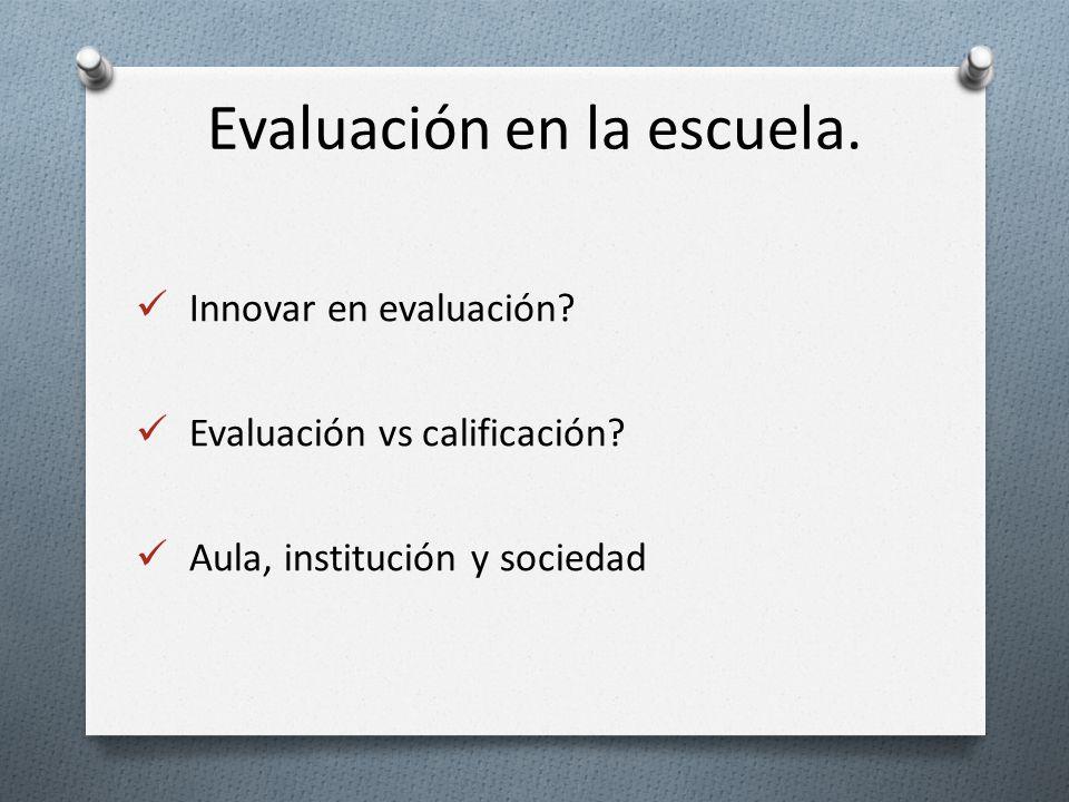 Innovar en evaluación? Evaluación vs calificación? Aula, institución y sociedad. Evaluación en la escuela.