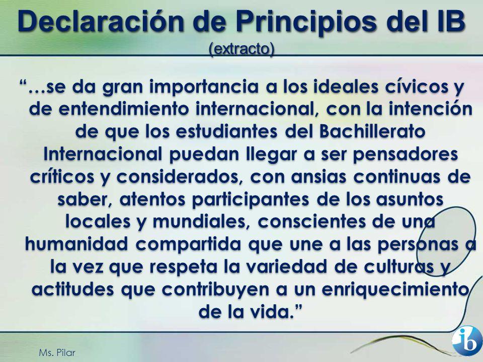 Ms. Pilar Declaración de Principios del IB (extracto) …se da gran importancia a los ideales cívicos y de entendimiento internacional, con la intención