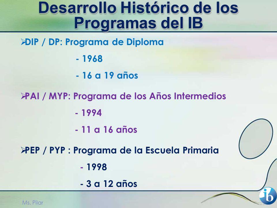 DIP / DP: Programa de Diploma - 1968 - 16 a 19 años PAI / MYP: Programa de los Años Intermedios - 1994 - 11 a 16 años PEP / PYP : Programa de la Escuela Primaria - 1998 - 3 a 12 años Ms.