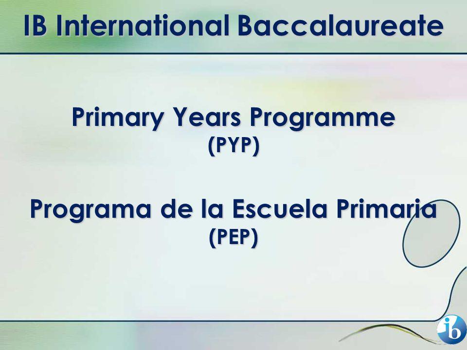 IB International Baccalaureate Primary Years Programme (PYP) Programa de la Escuela Primaria (PEP)