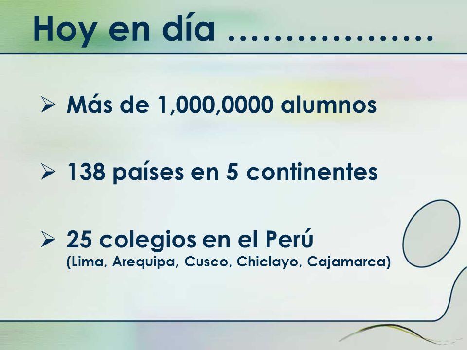 Hoy en día ……………… Más de 1,000,0000 alumnos 138 países en 5 continentes 25 colegios en el Perú (Lima, Arequipa, Cusco, Chiclayo, Cajamarca)