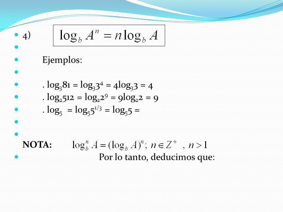 4) Ejemplos:. log 3 81 = log 3 3 4 = 4log 3 3 = 4. log 2 512 = log 2 2 9 = 9log 2 2 = 9. log 5 = log 5 5 1/3 = log 5 5 = NOTA: Por lo tanto, deducimos