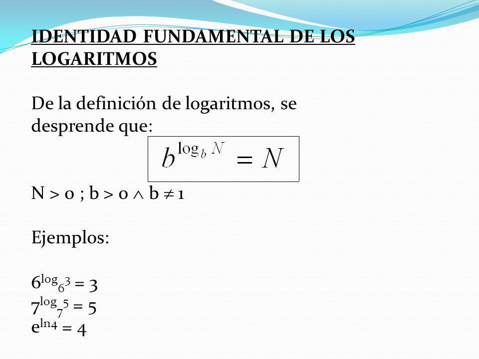 IDENTIDAD FUNDAMENTAL DE LOS LOGARITMOS De la definición de logaritmos, se desprende que: N > 0 ; b > 0 b 1 Ejemplos: 6 log 6 3 = 3 7 log 7 5 = 5 e ln