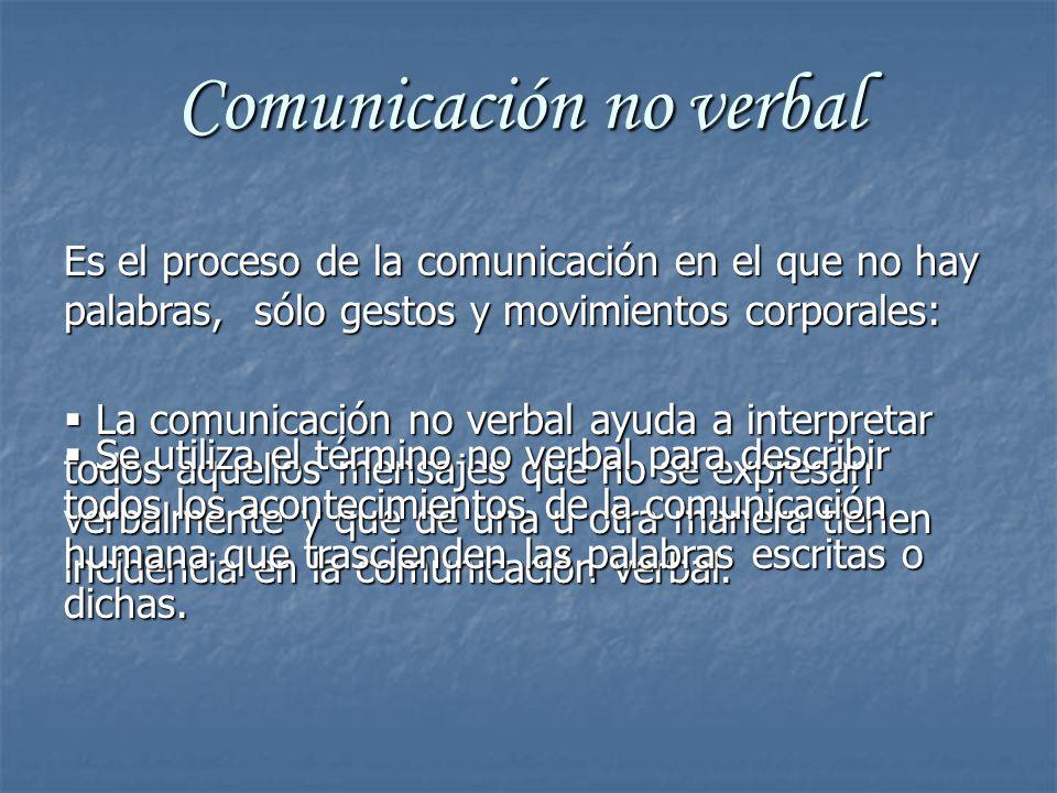 Comunicación no verbal Es el proceso de la comunicación en el que no hay palabras, sólo gestos y movimientos corporales: La comunicación no verbal ayuda a interpretar todos aquellos mensajes que no se expresan verbalmente y que de una u otra manera tienen incidencia en la comunicación verbal.