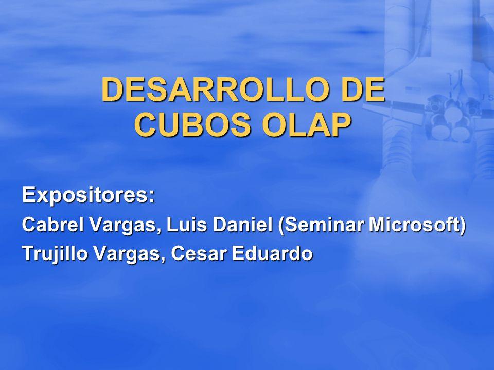 DESARROLLO DE CUBOS OLAP Expositores: Cabrel Vargas, Luis Daniel (Seminar Microsoft) Trujillo Vargas, Cesar Eduardo