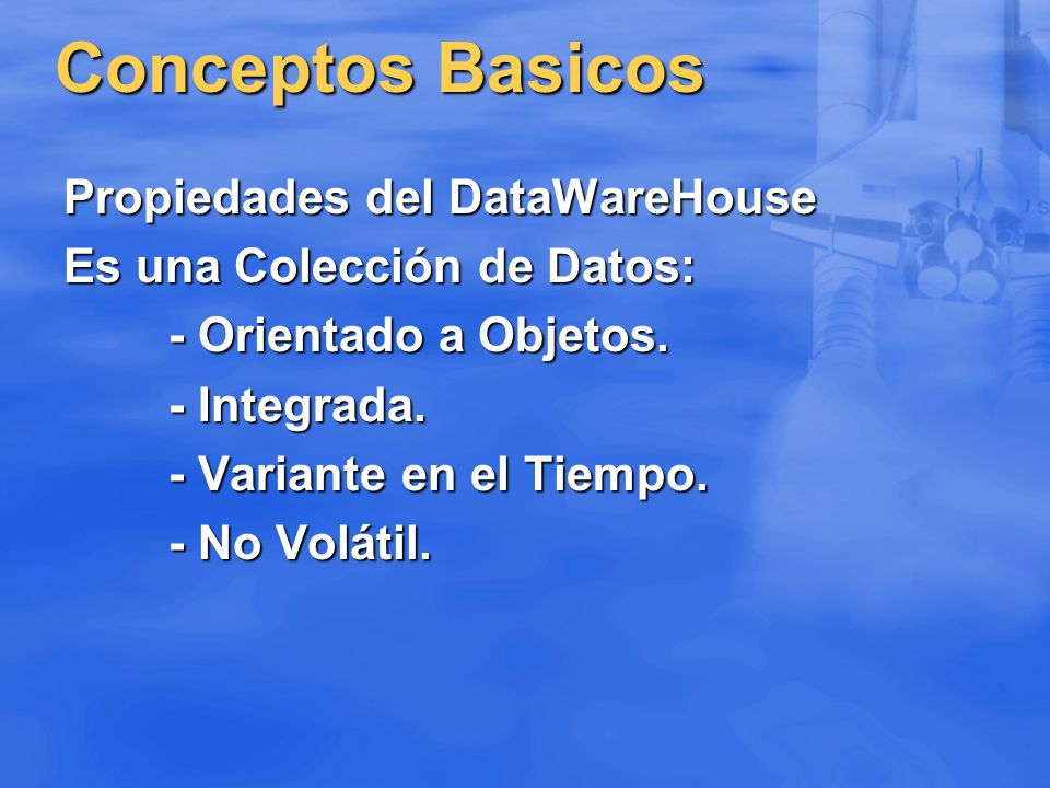 Conceptos Basicos Propiedades del DataWareHouse Es una Colección de Datos: - Orientado a Objetos. - Integrada. - Variante en el Tiempo. - No Volátil.