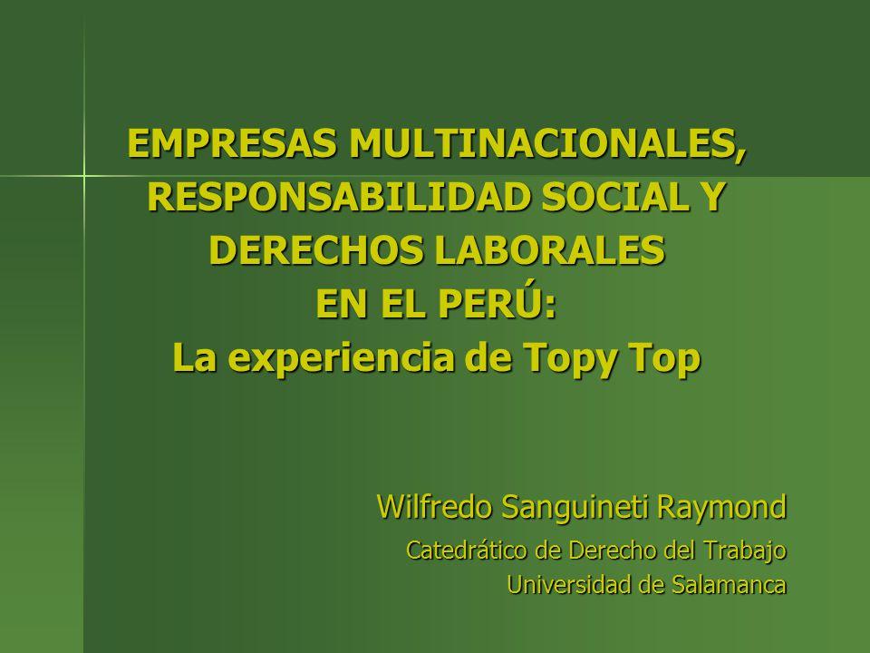 Una experiencia singular En 2007 el Perú fue sede de una de las experiencias más notables En 2007 el Perú fue sede de una de las experiencias más notables De asunción de un rol de garantía de los derechos laborales fundamentales por dos EMNDe asunción de un rol de garantía de los derechos laborales fundamentales por dos EMN Se trata de la experiencia de Topy Top Se trata de la experiencia de Topy Top Empresa nacional contratista de Inditex y GapEmpresa nacional contratista de Inditex y Gap Que despidió a 90 trabajadores por formar un sindicatoQue despidió a 90 trabajadores por formar un sindicato Este hecho motivo la intervención de las marcas y la federación sindical mundial del sector Este hecho motivo la intervención de las marcas y la federación sindical mundial del sector Que consiguió un acuerdo que puso fin al conflicto en tres días de negociacionesQue consiguió un acuerdo que puso fin al conflicto en tres días de negociaciones