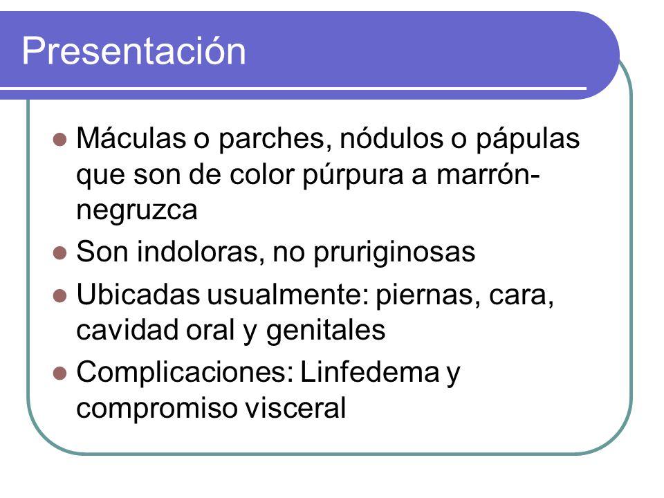 Presentación Máculas o parches, nódulos o pápulas que son de color púrpura a marrón- negruzca Son indoloras, no pruriginosas Ubicadas usualmente: piernas, cara, cavidad oral y genitales Complicaciones: Linfedema y compromiso visceral