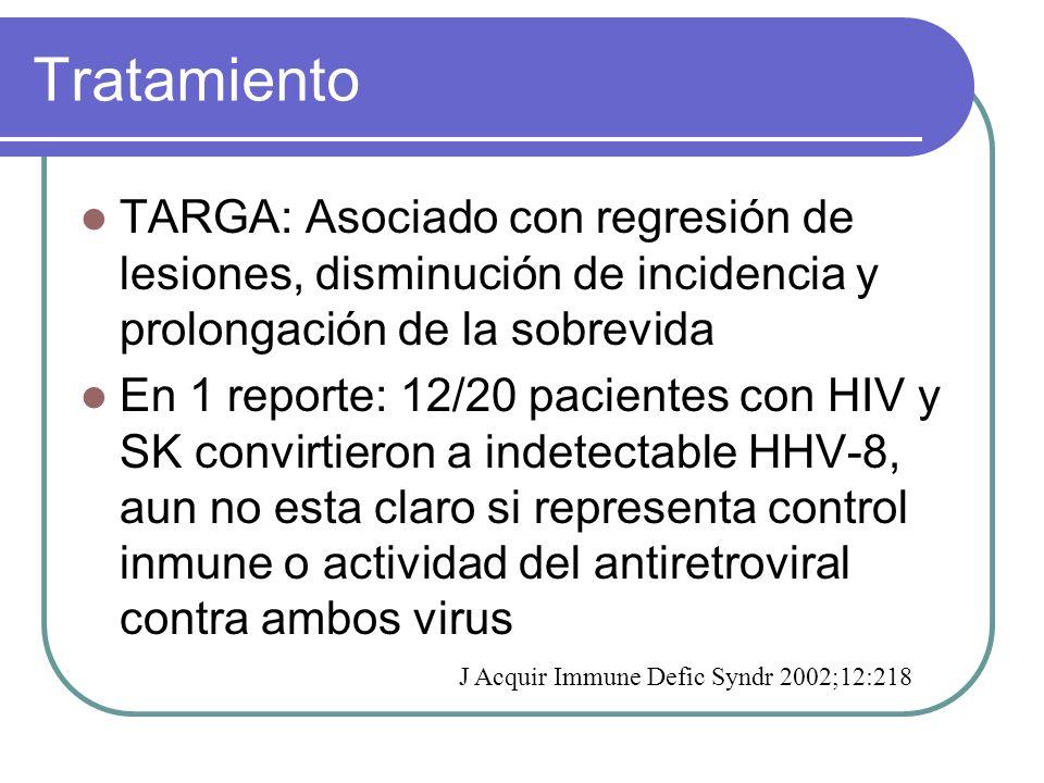 Tratamiento TARGA: Asociado con regresión de lesiones, disminución de incidencia y prolongación de la sobrevida En 1 reporte: 12/20 pacientes con HIV y SK convirtieron a indetectable HHV-8, aun no esta claro si representa control inmune o actividad del antiretroviral contra ambos virus J Acquir Immune Defic Syndr 2002;12:218