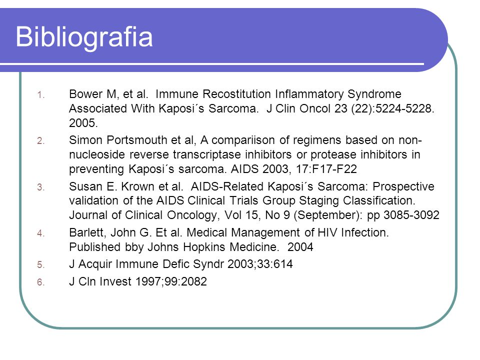 Bibliografia 1. Bower M, et al. Immune Recostitution Inflammatory Syndrome Associated With Kaposi´s Sarcoma. J Clin Oncol 23 (22):5224-5228. 2005. 2.
