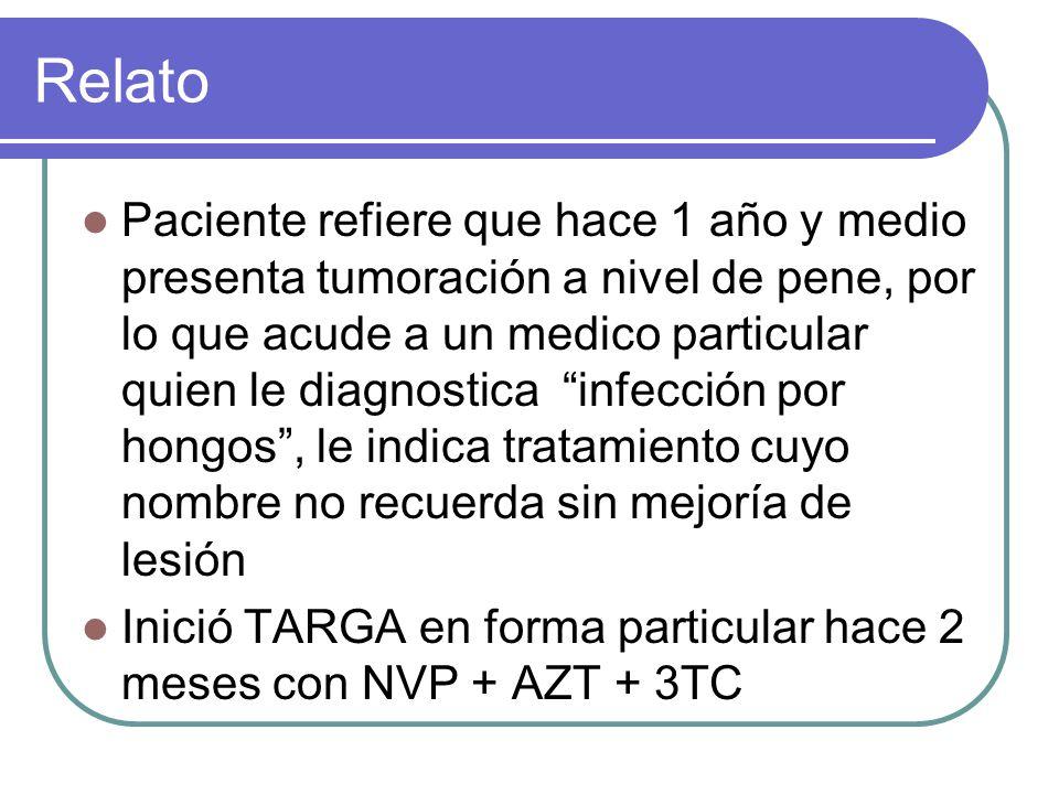 Relato Paciente refiere que hace 1 año y medio presenta tumoración a nivel de pene, por lo que acude a un medico particular quien le diagnostica infección por hongos, le indica tratamiento cuyo nombre no recuerda sin mejoría de lesión Inició TARGA en forma particular hace 2 meses con NVP + AZT + 3TC