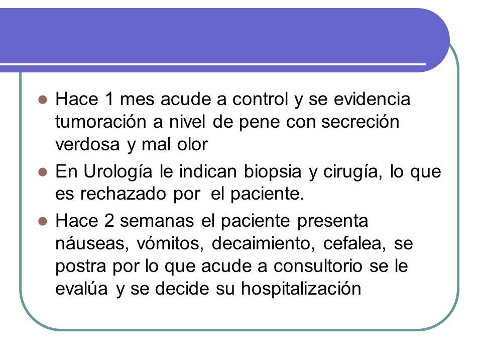 Hace 1 mes acude a control y se evidencia tumoración a nivel de pene con secreción verdosa y mal olor En Urología le indican biopsia y cirugía, lo que es rechazado por el paciente.
