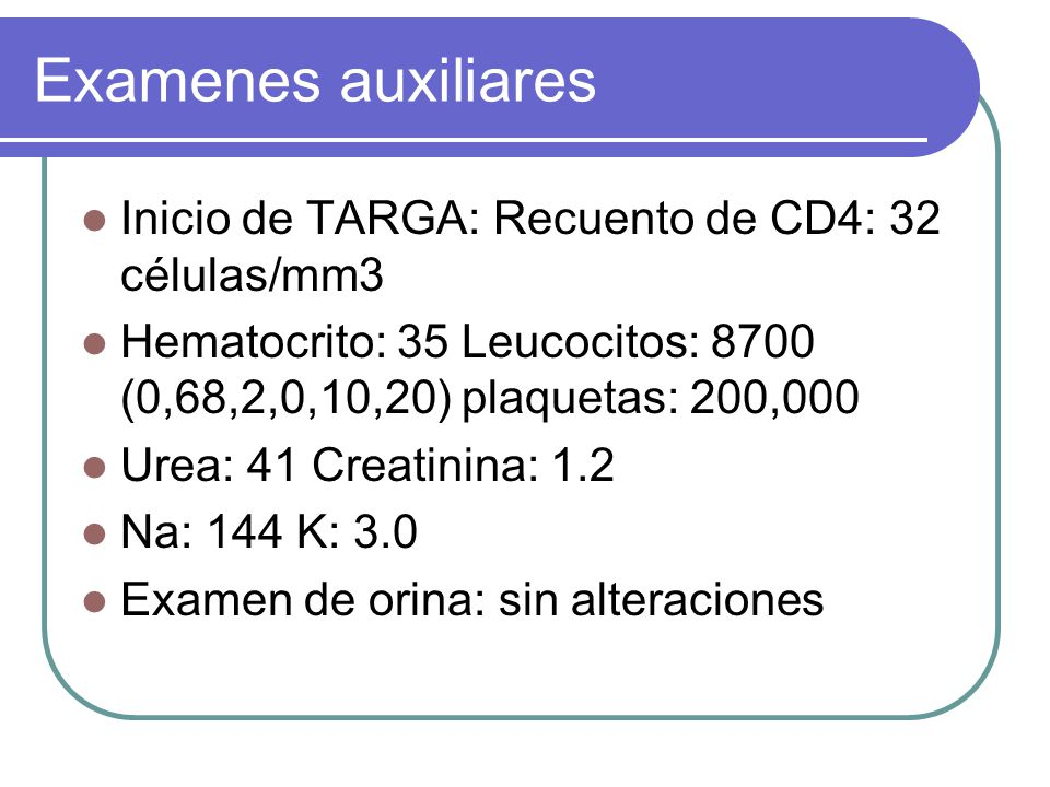 Examenes auxiliares Inicio de TARGA: Recuento de CD4: 32 células/mm3 Hematocrito: 35 Leucocitos: 8700 (0,68,2,0,10,20) plaquetas: 200,000 Urea: 41 Creatinina: 1.2 Na: 144 K: 3.0 Examen de orina: sin alteraciones