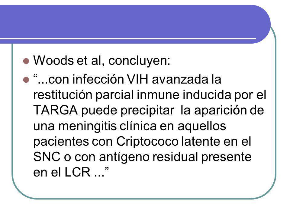 Woods et al, concluyen:...con infección VIH avanzada la restitución parcial inmune inducida por el TARGA puede precipitar la aparición de una meningitis clínica en aquellos pacientes con Criptococo latente en el SNC o con antígeno residual presente en el LCR...