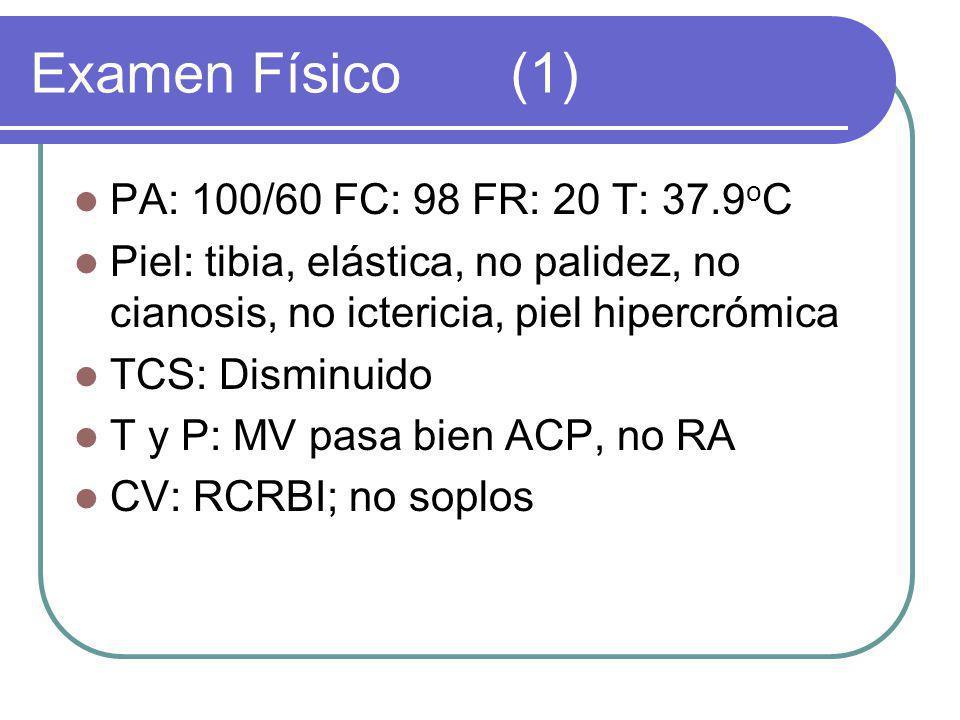 Examen Físico(1) PA: 100/60 FC: 98 FR: 20 T: 37.9 o C Piel: tibia, elástica, no palidez, no cianosis, no ictericia, piel hipercrómica TCS: Disminuido T y P: MV pasa bien ACP, no RA CV: RCRBI; no soplos