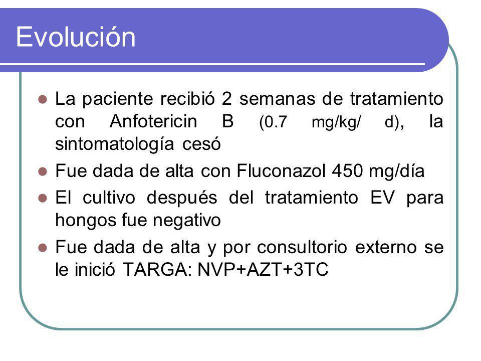 Evolución La paciente recibió 2 semanas de tratamiento con Anfotericin B (0.7 mg/kg/ d), la sintomatología cesó Fue dada de alta con Fluconazol 450 mg/día El cultivo después del tratamiento EV para hongos fue negativo Fue dada de alta y por consultorio externo se le inició TARGA: NVP+AZT+3TC