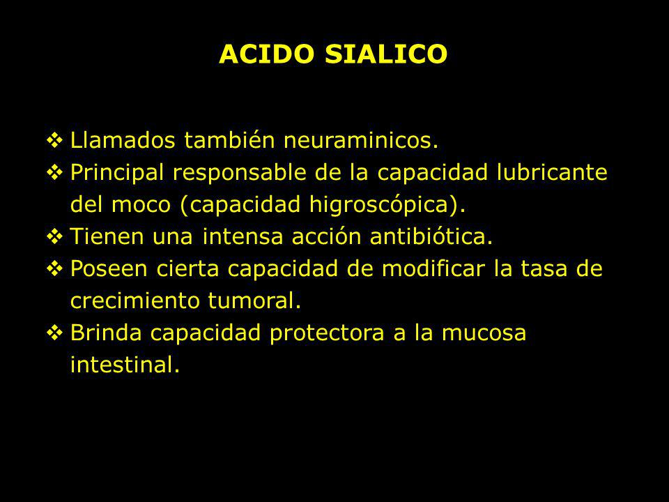 ACIDO SIALICO Llamados también neuraminicos. Principal responsable de la capacidad lubricante del moco (capacidad higroscópica). Tienen una intensa ac