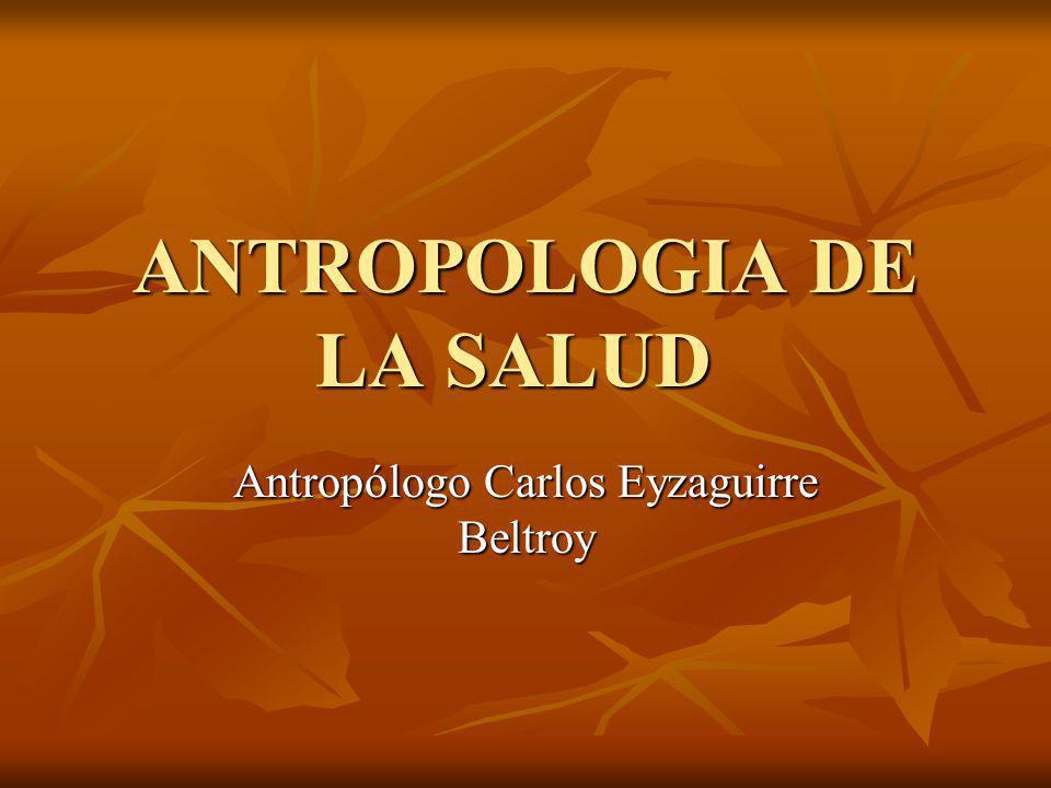ANTROPOLOGIA DE LA SALUD Antropólogo Carlos Eyzaguirre Beltroy