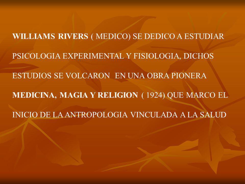 WILLIAMS RIVERS ( MEDICO) SE DEDICO A ESTUDIAR PSICOLOGIA EXPERIMENTAL Y FISIOLOGIA, DICHOS ESTUDIOS SE VOLCARON EN UNA OBRA PIONERA MEDICINA, MAGIA Y RELIGION ( 1924) QUE MARCO EL INICIO DE LA ANTROPOLOGIA VINCULADA A LA SALUD