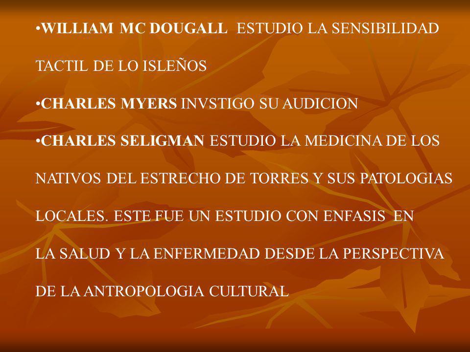 WILLIAM MC DOUGALL ESTUDIO LA SENSIBILIDAD TACTIL DE LO ISLEÑOS CHARLES MYERS INVSTIGO SU AUDICION CHARLES SELIGMAN ESTUDIO LA MEDICINA DE LOS NATIVOS DEL ESTRECHO DE TORRES Y SUS PATOLOGIAS LOCALES.
