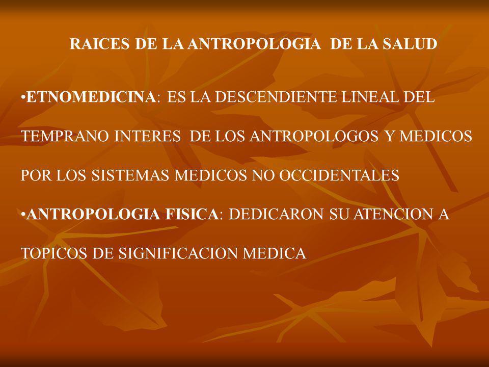RAICES DE LA ANTROPOLOGIA DE LA SALUD ETNOMEDICINA: ES LA DESCENDIENTE LINEAL DEL TEMPRANO INTERES DE LOS ANTROPOLOGOS Y MEDICOS POR LOS SISTEMAS MEDICOS NO OCCIDENTALES ANTROPOLOGIA FISICA: DEDICARON SU ATENCION A TOPICOS DE SIGNIFICACION MEDICA