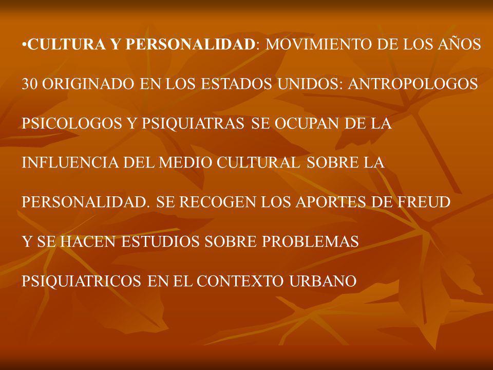 CULTURA Y PERSONALIDAD: MOVIMIENTO DE LOS AÑOS 30 ORIGINADO EN LOS ESTADOS UNIDOS: ANTROPOLOGOS PSICOLOGOS Y PSIQUIATRAS SE OCUPAN DE LA INFLUENCIA DEL MEDIO CULTURAL SOBRE LA PERSONALIDAD.