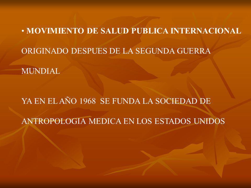 MOVIMIENTO DE SALUD PUBLICA INTERNACIONAL ORIGINADO DESPUES DE LA SEGUNDA GUERRA MUNDIAL YA EN EL AÑO 1968 SE FUNDA LA SOCIEDAD DE ANTROPOLOGIA MEDICA EN LOS ESTADOS UNIDOS