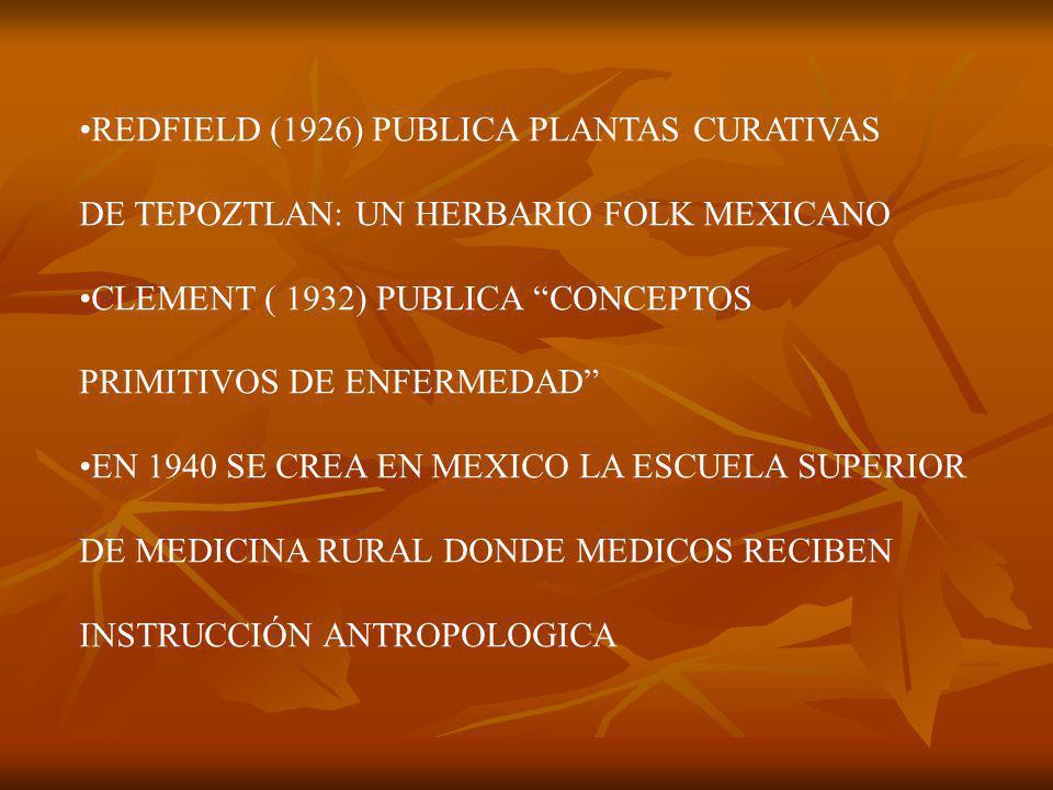 REDFIELD (1926) PUBLICA PLANTAS CURATIVAS DE TEPOZTLAN: UN HERBARIO FOLK MEXICANO CLEMENT ( 1932) PUBLICA CONCEPTOS PRIMITIVOS DE ENFERMEDAD EN 1940 SE CREA EN MEXICO LA ESCUELA SUPERIOR DE MEDICINA RURAL DONDE MEDICOS RECIBEN INSTRUCCIÓN ANTROPOLOGICA