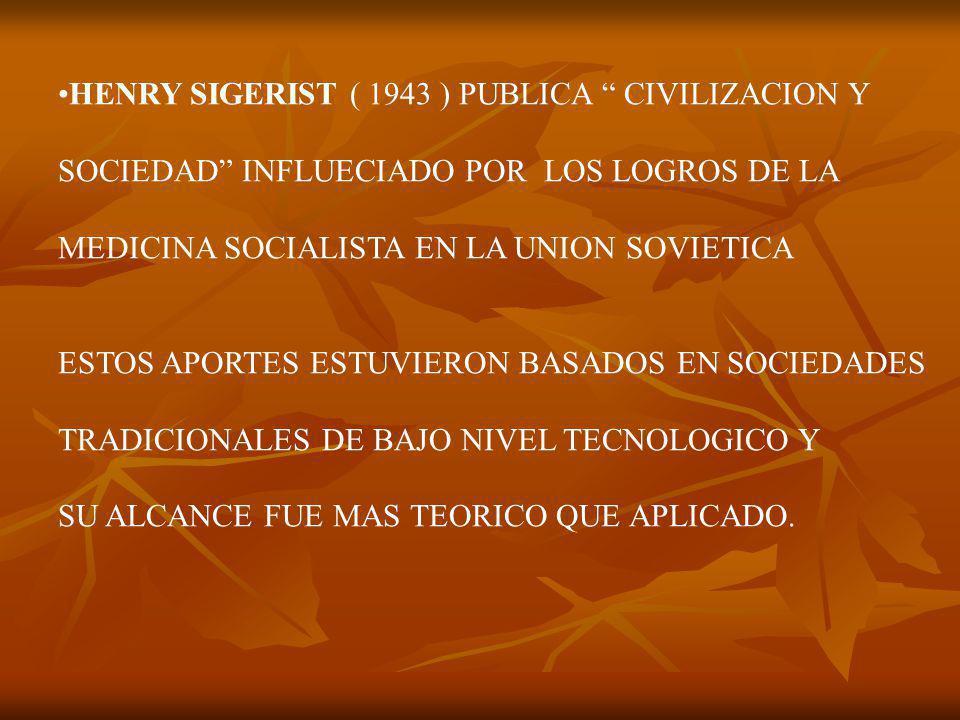 HENRY SIGERIST ( 1943 ) PUBLICA CIVILIZACION Y SOCIEDAD INFLUECIADO POR LOS LOGROS DE LA MEDICINA SOCIALISTA EN LA UNION SOVIETICA ESTOS APORTES ESTUVIERON BASADOS EN SOCIEDADES TRADICIONALES DE BAJO NIVEL TECNOLOGICO Y SU ALCANCE FUE MAS TEORICO QUE APLICADO.