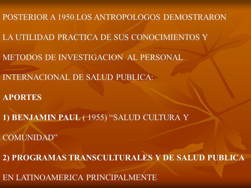 POSTERIOR A 1950 LOS ANTROPOLOGOS DEMOSTRARON LA UTILIDAD PRACTICA DE SUS CONOCIMIENTOS Y METODOS DE INVESTIGACION AL PERSONAL INTERNACIONAL DE SALUD PUBLICA: APORTES 1) BENJAMIN PAUL ( 1955) SALUD CULTURA Y COMUNIDAD 2) PROGRAMAS TRANSCULTURALES Y DE SALUD PUBLICA EN LATINOAMERICA PRINCIPALMENTE