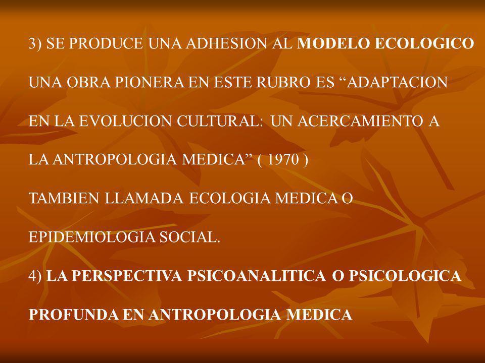 3) SE PRODUCE UNA ADHESION AL MODELO ECOLOGICO UNA OBRA PIONERA EN ESTE RUBRO ES ADAPTACION EN LA EVOLUCION CULTURAL: UN ACERCAMIENTO A LA ANTROPOLOGIA MEDICA ( 1970 ) TAMBIEN LLAMADA ECOLOGIA MEDICA O EPIDEMIOLOGIA SOCIAL.