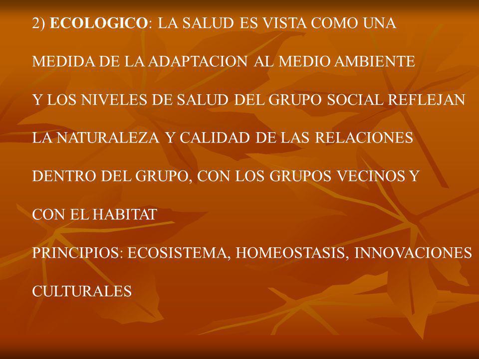 2) ECOLOGICO: LA SALUD ES VISTA COMO UNA MEDIDA DE LA ADAPTACION AL MEDIO AMBIENTE Y LOS NIVELES DE SALUD DEL GRUPO SOCIAL REFLEJAN LA NATURALEZA Y CALIDAD DE LAS RELACIONES DENTRO DEL GRUPO, CON LOS GRUPOS VECINOS Y CON EL HABITAT PRINCIPIOS: ECOSISTEMA, HOMEOSTASIS, INNOVACIONES CULTURALES