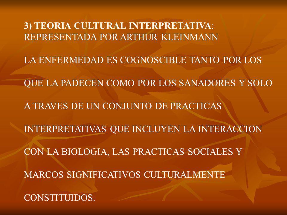3) TEORIA CULTURAL INTERPRETATIVA: REPRESENTADA POR ARTHUR KLEINMANN LA ENFERMEDAD ES COGNOSCIBLE TANTO POR LOS QUE LA PADECEN COMO POR LOS SANADORES Y SOLO A TRAVES DE UN CONJUNTO DE PRACTICAS INTERPRETATIVAS QUE INCLUYEN LA INTERACCION CON LA BIOLOGIA, LAS PRACTICAS SOCIALES Y MARCOS SIGNIFICATIVOS CULTURALMENTE CONSTITUIDOS.