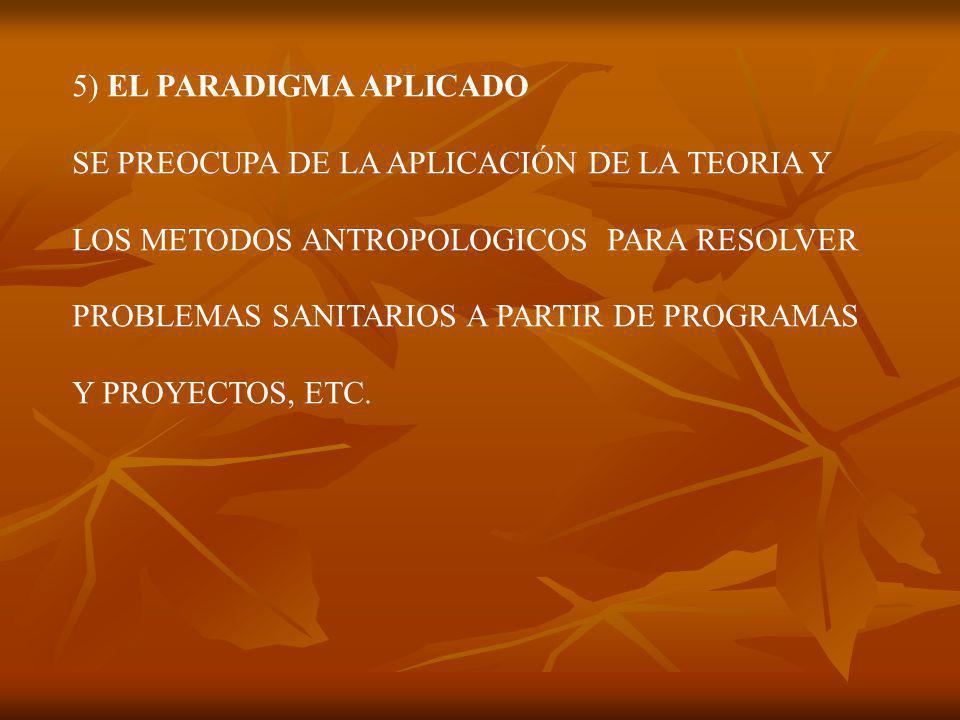 5) EL PARADIGMA APLICADO SE PREOCUPA DE LA APLICACIÓN DE LA TEORIA Y LOS METODOS ANTROPOLOGICOS PARA RESOLVER PROBLEMAS SANITARIOS A PARTIR DE PROGRAMAS Y PROYECTOS, ETC.