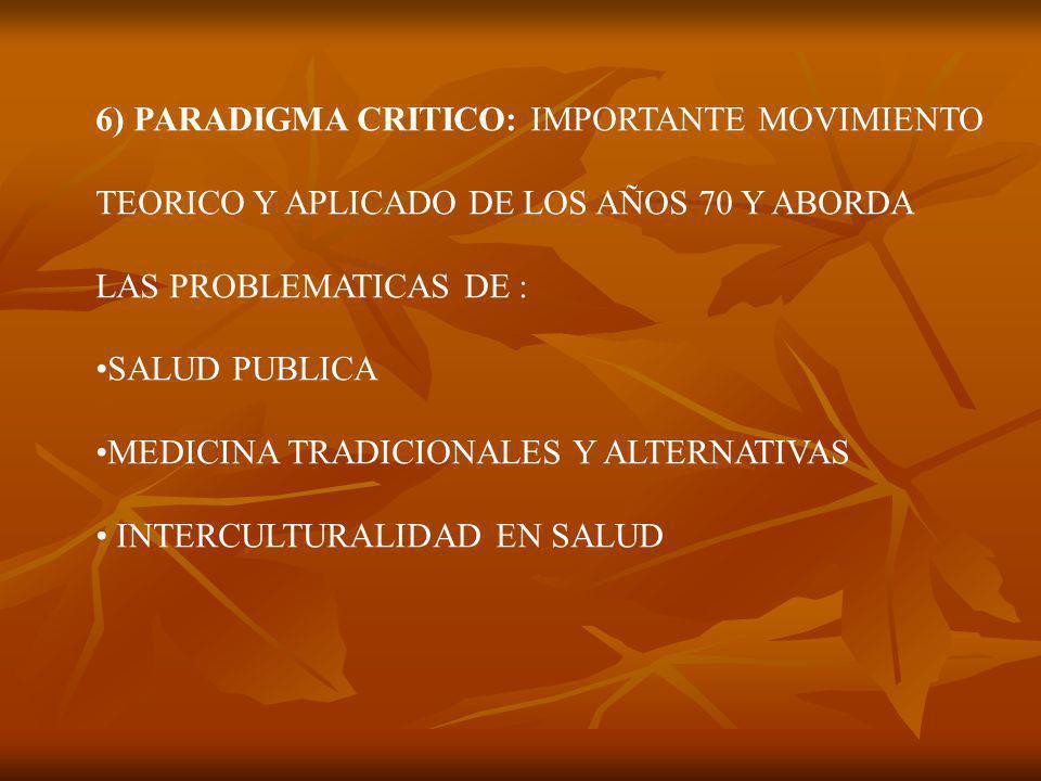 6) PARADIGMA CRITICO: IMPORTANTE MOVIMIENTO TEORICO Y APLICADO DE LOS AÑOS 70 Y ABORDA LAS PROBLEMATICAS DE : SALUD PUBLICA MEDICINA TRADICIONALES Y ALTERNATIVAS INTERCULTURALIDAD EN SALUD