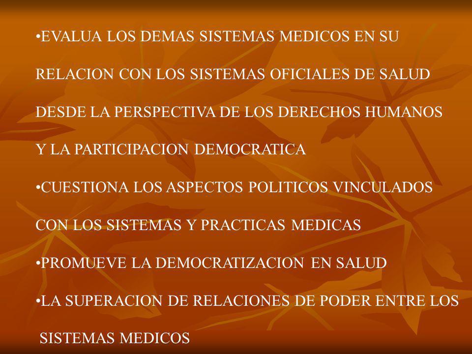 EVALUA LOS DEMAS SISTEMAS MEDICOS EN SU RELACION CON LOS SISTEMAS OFICIALES DE SALUD DESDE LA PERSPECTIVA DE LOS DERECHOS HUMANOS Y LA PARTICIPACION DEMOCRATICA CUESTIONA LOS ASPECTOS POLITICOS VINCULADOS CON LOS SISTEMAS Y PRACTICAS MEDICAS PROMUEVE LA DEMOCRATIZACION EN SALUD LA SUPERACION DE RELACIONES DE PODER ENTRE LOS SISTEMAS MEDICOS
