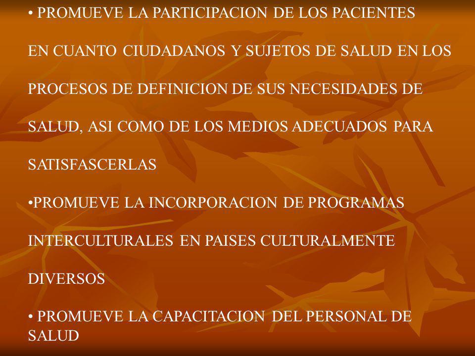 PROMUEVE LA PARTICIPACION DE LOS PACIENTES EN CUANTO CIUDADANOS Y SUJETOS DE SALUD EN LOS PROCESOS DE DEFINICION DE SUS NECESIDADES DE SALUD, ASI COMO DE LOS MEDIOS ADECUADOS PARA SATISFASCERLAS PROMUEVE LA INCORPORACION DE PROGRAMAS INTERCULTURALES EN PAISES CULTURALMENTE DIVERSOS PROMUEVE LA CAPACITACION DEL PERSONAL DE SALUD