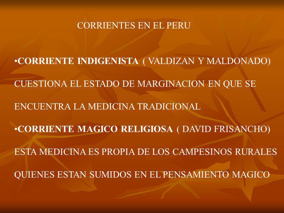 CORRIENTES EN EL PERU CORRIENTE INDIGENISTA ( VALDIZAN Y MALDONADO) CUESTIONA EL ESTADO DE MARGINACION EN QUE SE ENCUENTRA LA MEDICINA TRADICIONAL CORRIENTE MAGICO RELIGIOSA ( DAVID FRISANCHO) ESTA MEDICINA ES PROPIA DE LOS CAMPESINOS RURALES QUIENES ESTAN SUMIDOS EN EL PENSAMIENTO MAGICO