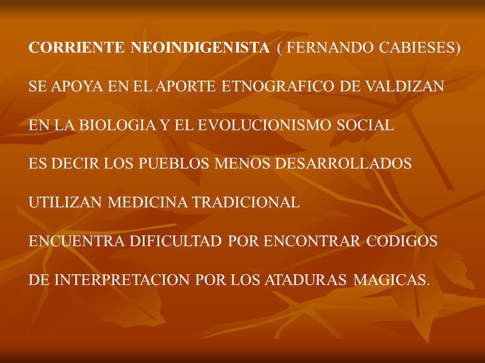 CORRIENTE NEOINDIGENISTA ( FERNANDO CABIESES) SE APOYA EN EL APORTE ETNOGRAFICO DE VALDIZAN EN LA BIOLOGIA Y EL EVOLUCIONISMO SOCIAL ES DECIR LOS PUEBLOS MENOS DESARROLLADOS UTILIZAN MEDICINA TRADICIONAL ENCUENTRA DIFICULTAD POR ENCONTRAR CODIGOS DE INTERPRETACION POR LOS ATADURAS MAGICAS.